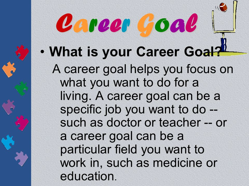 What is your Career Goal.A career goal helps you focus on what you want to do for a living.