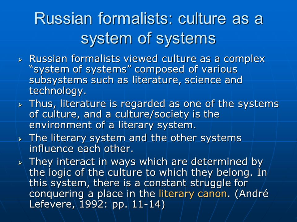 Russian formalists: culture as a system of systems  Russian formalists viewed culture as a complex system of systems composed of various subsystems such as literature, science and technology.