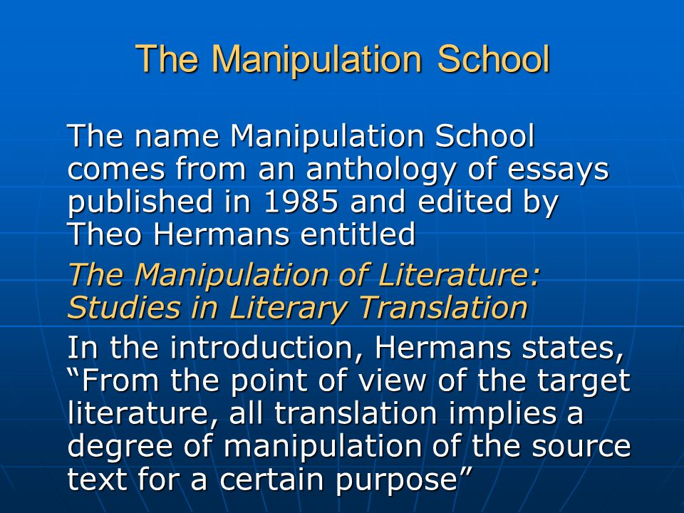 The Manipulation School The name Manipulation School comes from an anthology of essays published in 1985 and edited by Theo Hermans entitled The Manipulation of Literature: Studies in Literary Translation In the introduction, Hermans states, From the point of view of the target literature, all translation implies a degree of manipulation of the source text for a certain purpose