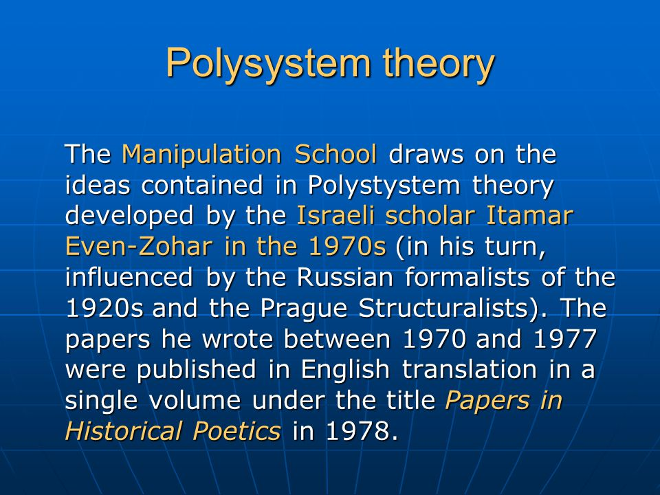 Polysystem theory The Manipulation School draws on the ideas contained in Polystystem theory developed by the Israeli scholar Itamar Even-Zohar in the 1970s (in his turn, influenced by the Russian formalists of the 1920s and the Prague Structuralists).