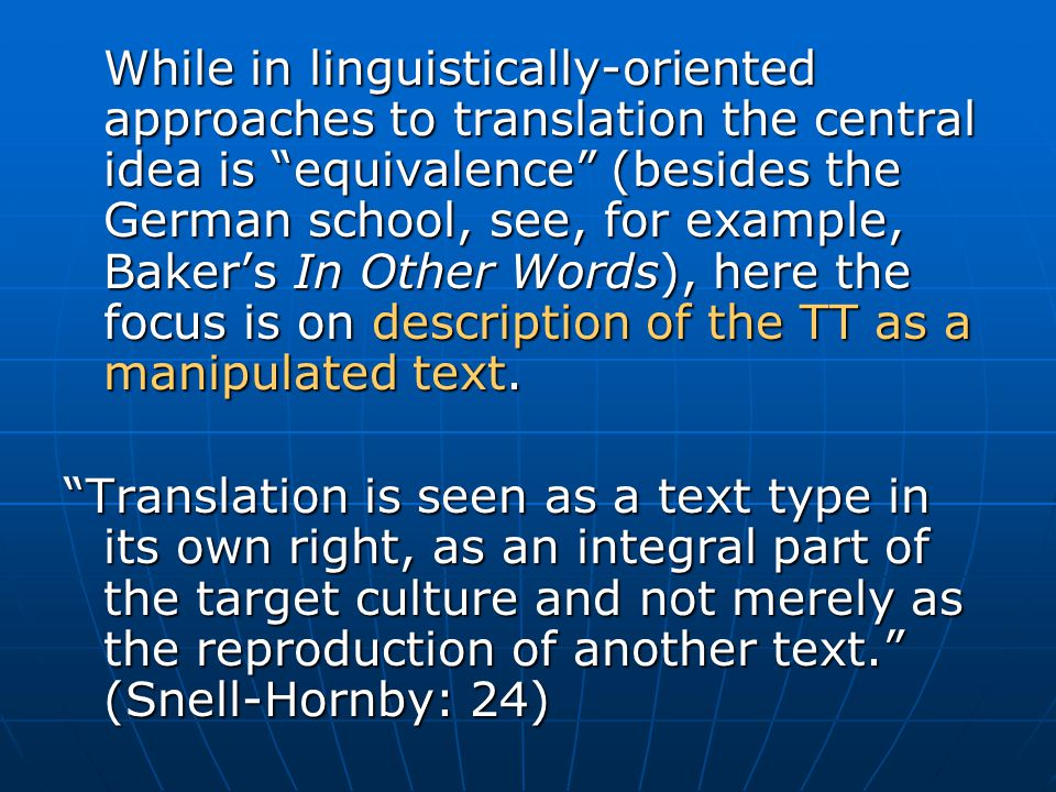 While in linguistically-oriented approaches to translation the central idea is equivalence (besides the German school, see, for example, Baker's In Other Words), here the focus is on description of the TT as a manipulated text.
