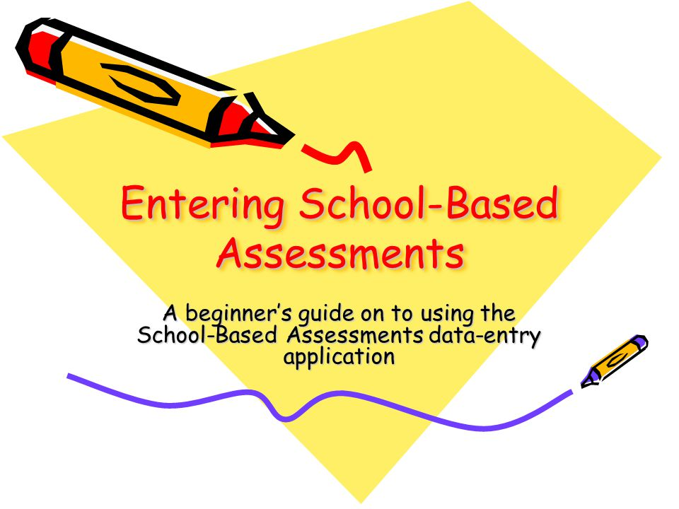 Entering School-Based Assessments A beginner's guide on to using the School-Based Assessments data-entry application