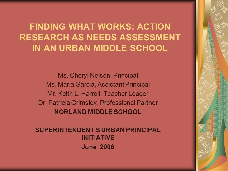 FINDING WHAT WORKS: ACTION RESEARCH AS NEEDS ASSESSMENT IN AN URBAN MIDDLE SCHOOL Ms. Cheryl Nelson, Principal Ms. Maria Garcia, Assistant Principal M