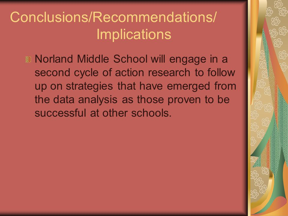 Conclusions/Recommendations/ Implications Norland Middle School will engage in a second cycle of action research to follow up on strategies that have emerged from the data analysis as those proven to be successful at other schools.