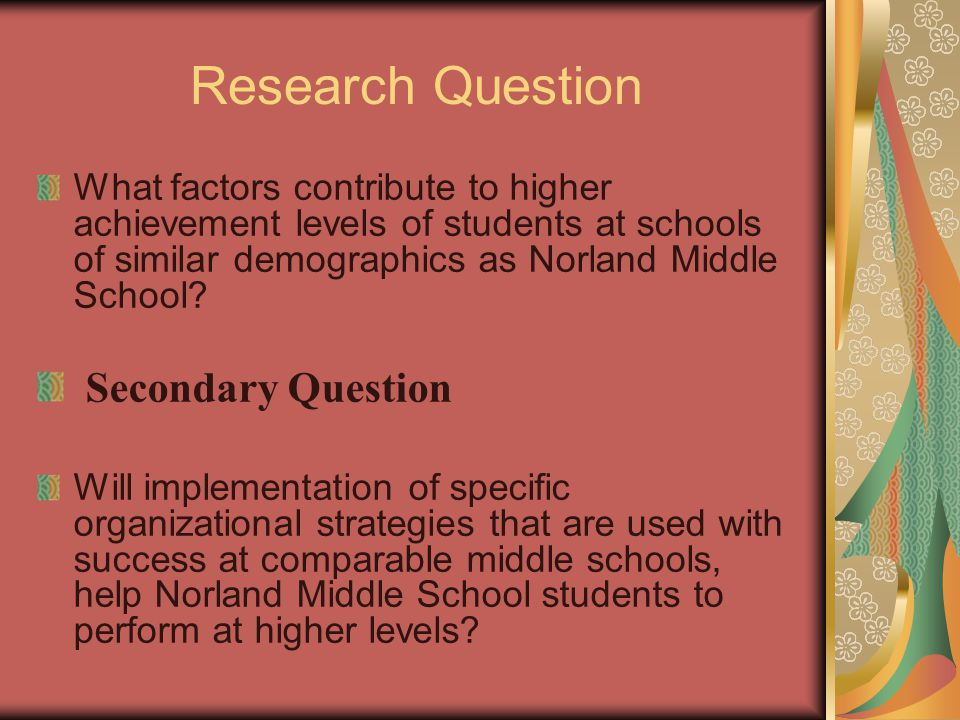 Research Question What factors contribute to higher achievement levels of students at schools of similar demographics as Norland Middle School? Second