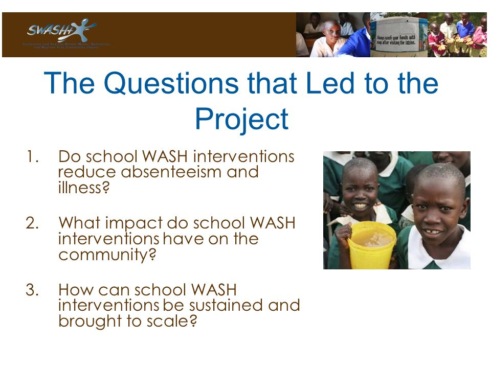 The Questions that Led to the Project 1.Do school WASH interventions reduce absenteeism and illness.