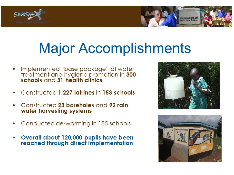 Major Accomplishments Implemented base package of water treatment and hygiene promotion in 300 schools and 31 health clinics Constructed 1,227 latrines in 153 schools Constructed 23 boreholes and 92 rain water harvesting systems Conducted de-worming in 185 schools Overall about 120,000 pupils have been reached through direct implementation