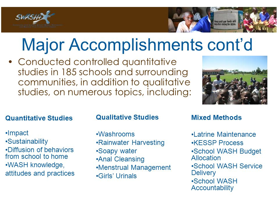 Major Accomplishments cont'd Conducted controlled quantitative studies in 185 schools and surrounding communities, in addition to qualitative studies, on numerous topics, including: Quantitative Studies Impact Sustainability Diffusion of behaviors from school to home WASH knowledge, attitudes and practices Qualitative Studies Washrooms Rainwater Harvesting Soapy water Anal Cleansing Menstrual Management Girls' Urinals Mixed Methods Latrine Maintenance KESSP Process School WASH Budget Allocation School WASH Service Delivery School WASH Accountability