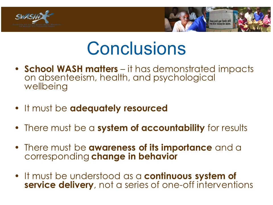 Conclusions School WASH matters – it has demonstrated impacts on absenteeism, health, and psychological wellbeing It must be adequately resourced There must be a system of accountability for results There must be awareness of its importance and a corresponding change in behavior It must be understood as a continuous system of service delivery, not a series of one-off interventions