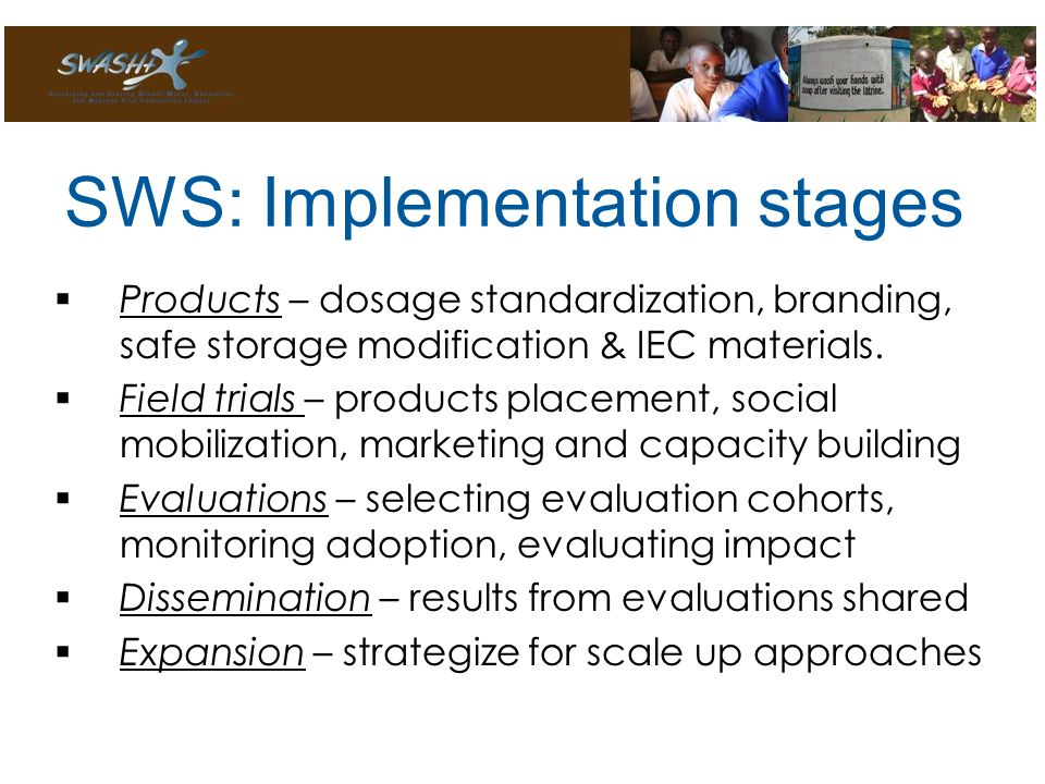 SWS: Implementation stages  Products – dosage standardization, branding, safe storage modification & IEC materials.