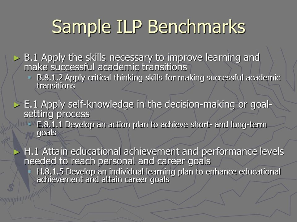 Sample ILP Benchmarks ► B.1 Apply the skills necessary to improve learning and make successful academic transitions  B.8.1.2 Apply critical thinking skills for making successful academic transitions ► E.1 Apply self-knowledge in the decision-making or goal- setting process  E.8.1.1 Develop an action plan to achieve short- and long-term goals ► H.1 Attain educational achievement and performance levels needed to reach personal and career goals  H.8.1.5 Develop an individual learning plan to enhance educational achievement and attain career goals