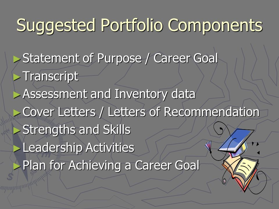Suggested Portfolio Components ► Statement of Purpose / Career Goal ► Transcript ► Assessment and Inventory data ► Cover Letters / Letters of Recommendation ► Strengths and Skills ► Leadership Activities ► Plan for Achieving a Career Goal