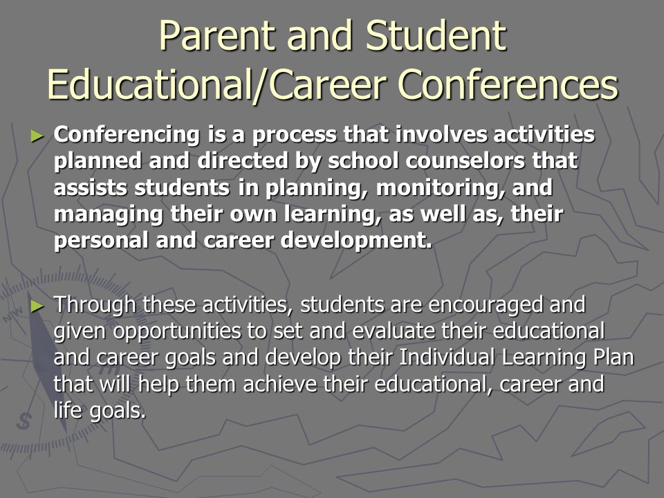 Parent and Student Educational/Career Conferences ► Conferencing is a process that involves activities planned and directed by school counselors that assists students in planning, monitoring, and managing their own learning, as well as, their personal and career development.
