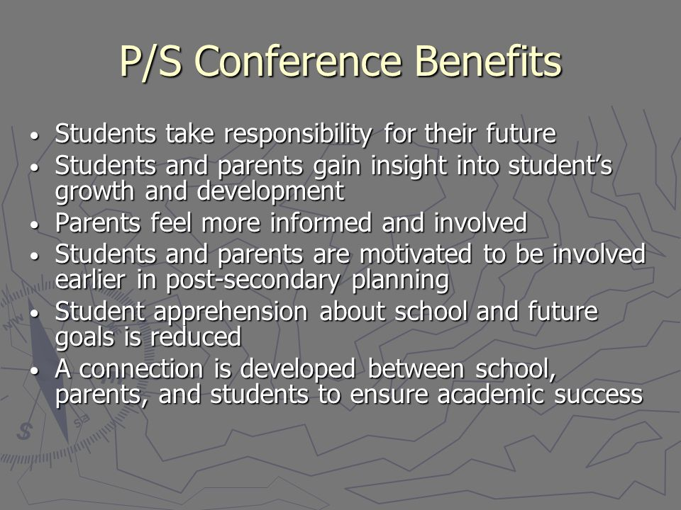 P/S Conference Benefits Students take responsibility for their future Students take responsibility for their future Students and parents gain insight into student's growth and development Students and parents gain insight into student's growth and development Parents feel more informed and involved Parents feel more informed and involved Students and parents are motivated to be involved earlier in post-secondary planning Students and parents are motivated to be involved earlier in post-secondary planning Student apprehension about school and future goals is reduced Student apprehension about school and future goals is reduced A connection is developed between school, parents, and students to ensure academic success A connection is developed between school, parents, and students to ensure academic success