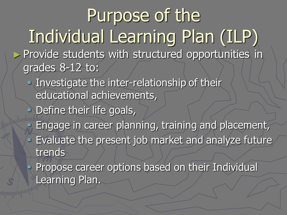 Purpose of the Individual Learning Plan (ILP) ► Provide students with structured opportunities in grades 8-12 to:  Investigate the inter-relationship of their educational achievements,  Define their life goals,  Engage in career planning, training and placement,  Evaluate the present job market and analyze future trends  Propose career options based on their Individual Learning Plan.