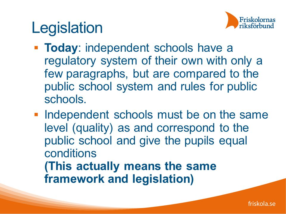 Legislation  Today: independent schools have a regulatory system of their own with only a few paragraphs, but are compared to the public school system and rules for public schools.