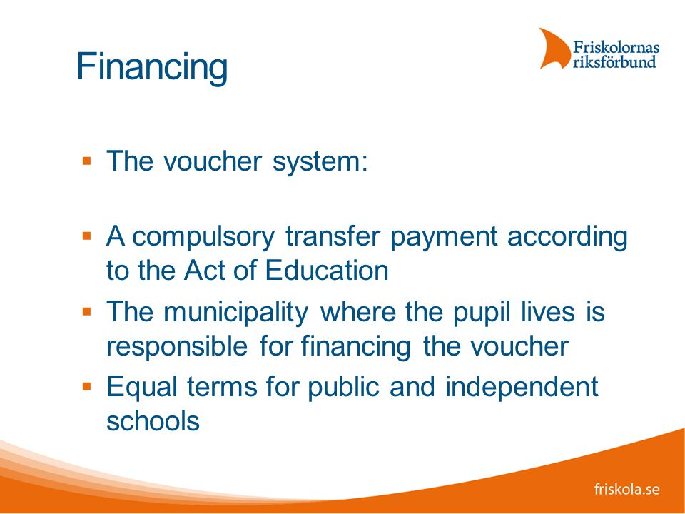 Financing  The voucher system:  A compulsory transfer payment according to the Act of Education  The municipality where the pupil lives is responsible for financing the voucher  Equal terms for public and independent schools