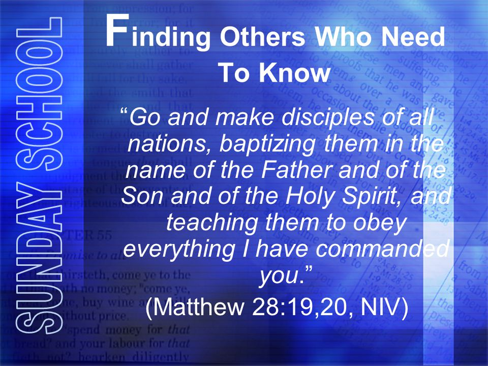 F inding Others Who Need To Know Go and make disciples of all nations, baptizing them in the name of the Father and of the Son and of the Holy Spirit, and teaching them to obey everything I have commanded you. (Matthew 28:19,20, NIV)