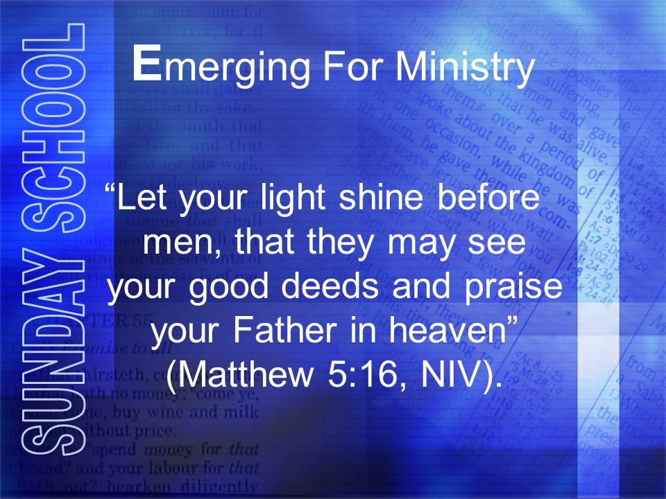 E merging For Ministry Let your light shine before men, that they may see your good deeds and praise your Father in heaven (Matthew 5:16, NIV).