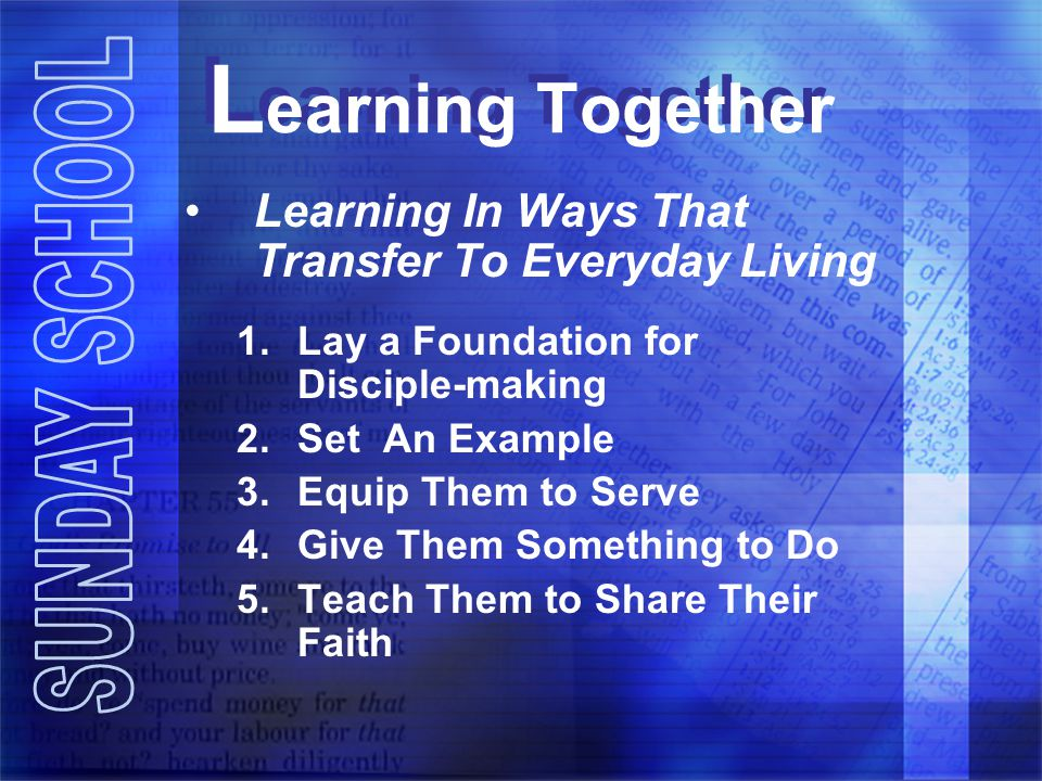 L earning Together Learning In Ways That Transfer To Everyday Living 1.Lay a Foundation for Disciple-making 2.Set An Example 3.Equip Them to Serve 4.Give Them Something to Do 5.Teach Them to Share Their Faith