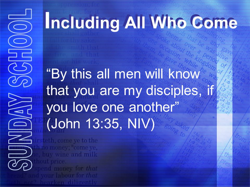 I ncluding All Who Come By this all men will know that you are my disciples, if you love one another (John 13:35, NIV)
