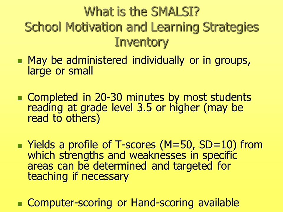 What is the SMALSI? School Motivation and Learning Strategies Inventory May be administered individually or in groups, large or small May be administe