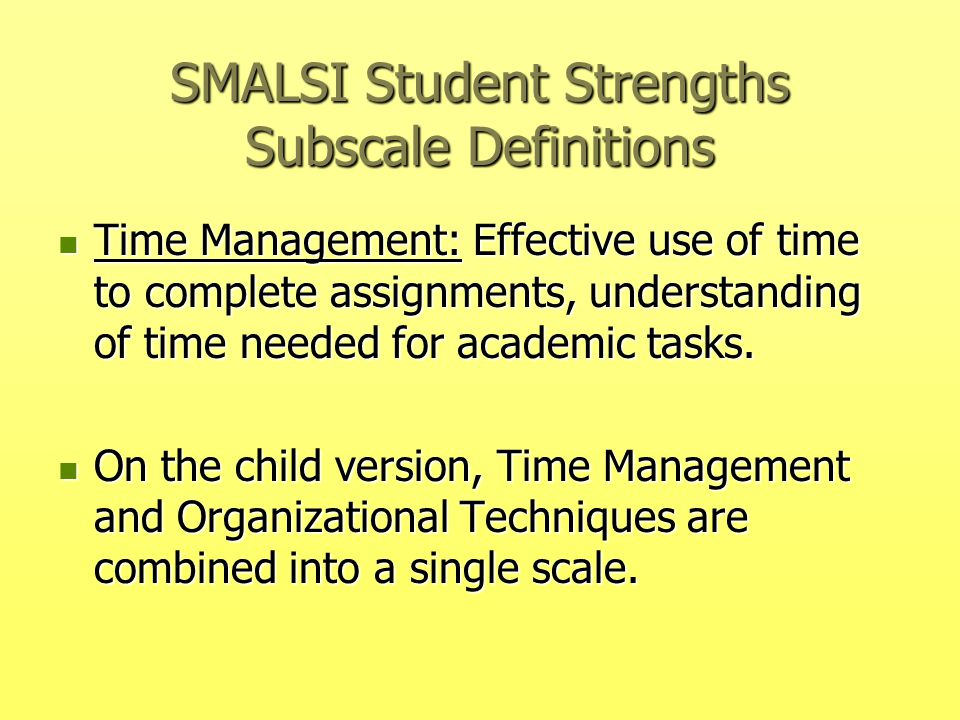 SMALSI Student Strengths Subscale Definitions Time Management: Effective use of time to complete assignments, understanding of time needed for academi