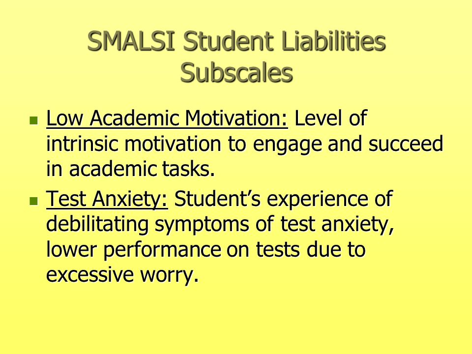 SMALSI Student Liabilities Subscales Low Academic Motivation: Level of intrinsic motivation to engage and succeed in academic tasks. Low Academic Moti