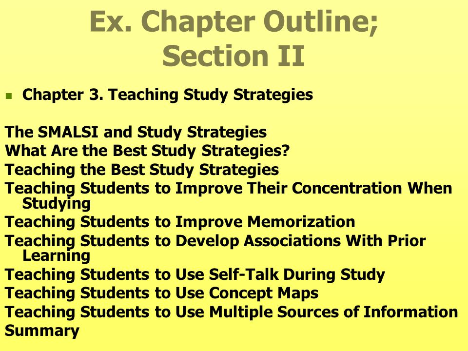 Ex. Chapter Outline; Section II Chapter 3. Teaching Study Strategies The SMALSI and Study Strategies What Are the Best Study Strategies? Teaching the