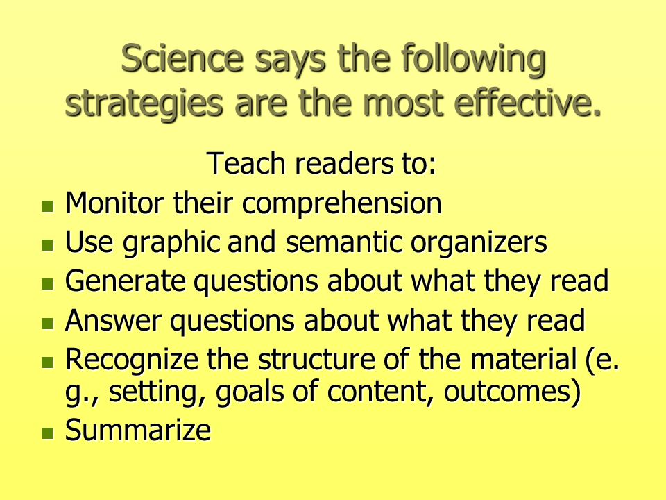 Science says the following strategies are the most effective. Teach readers to: Teach readers to: Monitor their comprehension Monitor their comprehens
