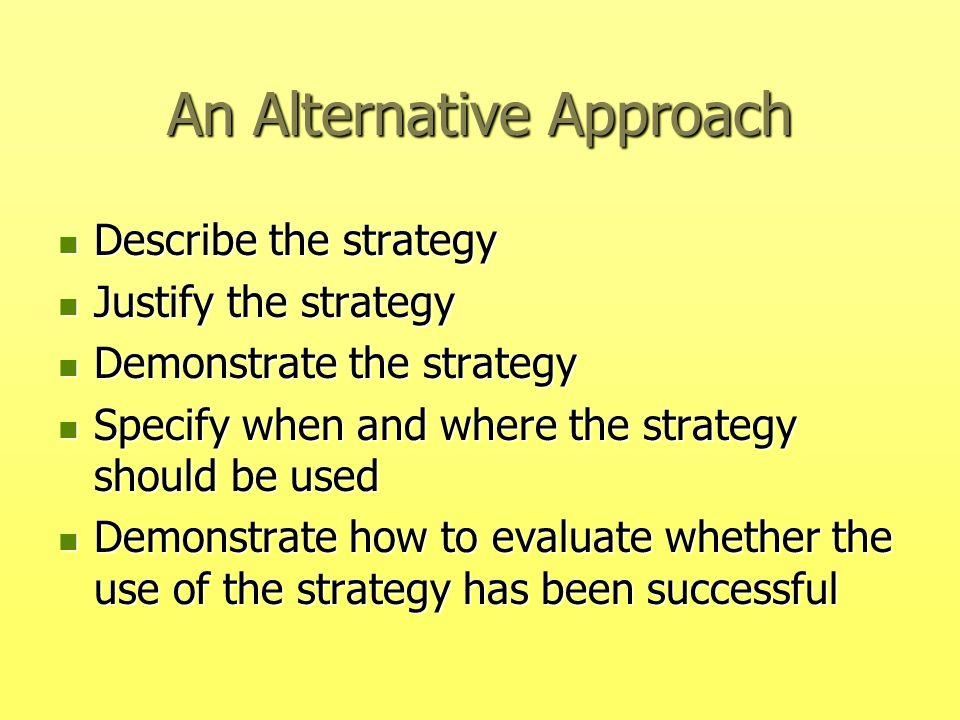 An Alternative Approach Describe the strategy Describe the strategy Justify the strategy Justify the strategy Demonstrate the strategy Demonstrate the