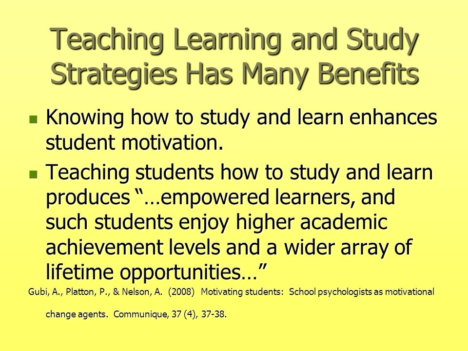 Teaching Learning and Study Strategies Has Many Benefits Knowing how to study and learn enhances student motivation. Knowing how to study and learn en