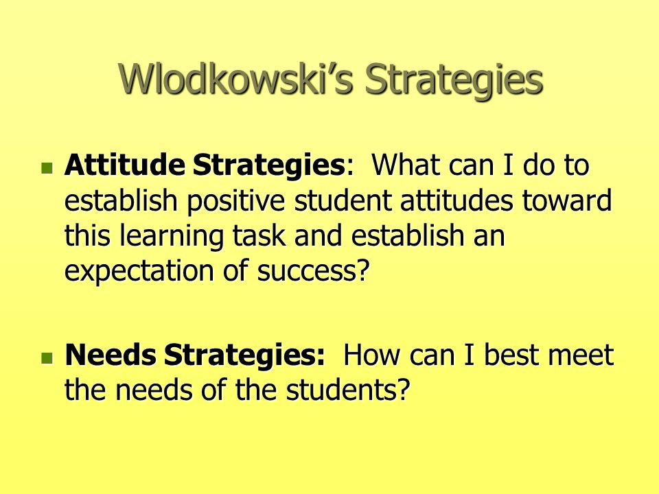 Wlodkowski's Strategies Attitude Strategies: What can I do to establish positive student attitudes toward this learning task and establish an expectat