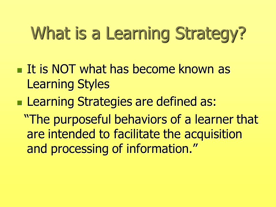 What is a Learning Strategy? It is NOT what has become known as Learning Styles It is NOT what has become known as Learning Styles Learning Strategies