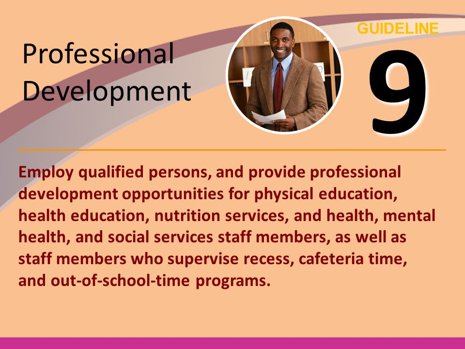 GUIDELINE 9 Professional Development Employ qualified persons, and provide professional development opportunities for physical education, health educa