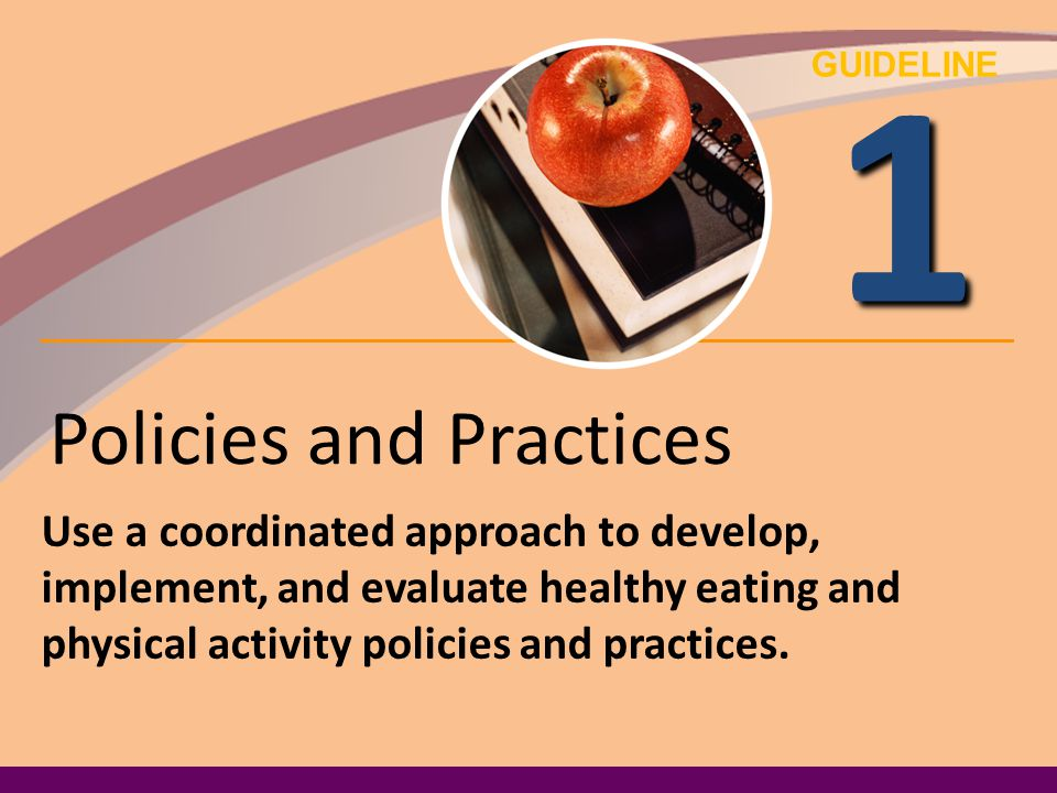 GUIDELINE 1 Policies and Practices Use a coordinated approach to develop, implement, and evaluate healthy eating and physical activity policies and pr