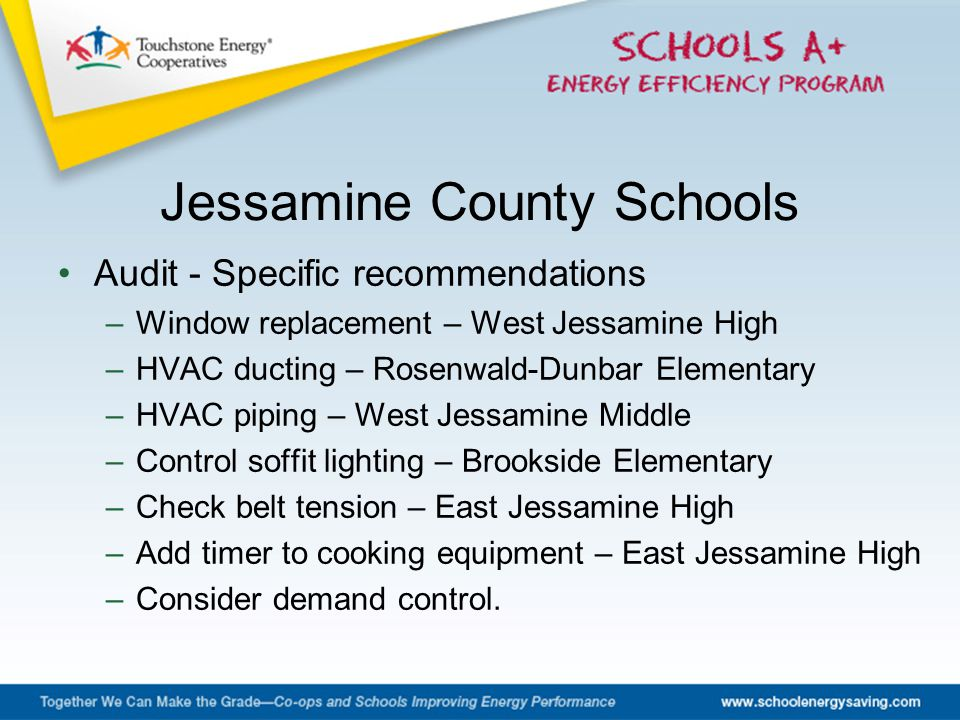 Audit - Specific recommendations –Window replacement – West Jessamine High –HVAC ducting – Rosenwald-Dunbar Elementary –HVAC piping – West Jessamine Middle –Control soffit lighting – Brookside Elementary –Check belt tension – East Jessamine High –Add timer to cooking equipment – East Jessamine High –Consider demand control.
