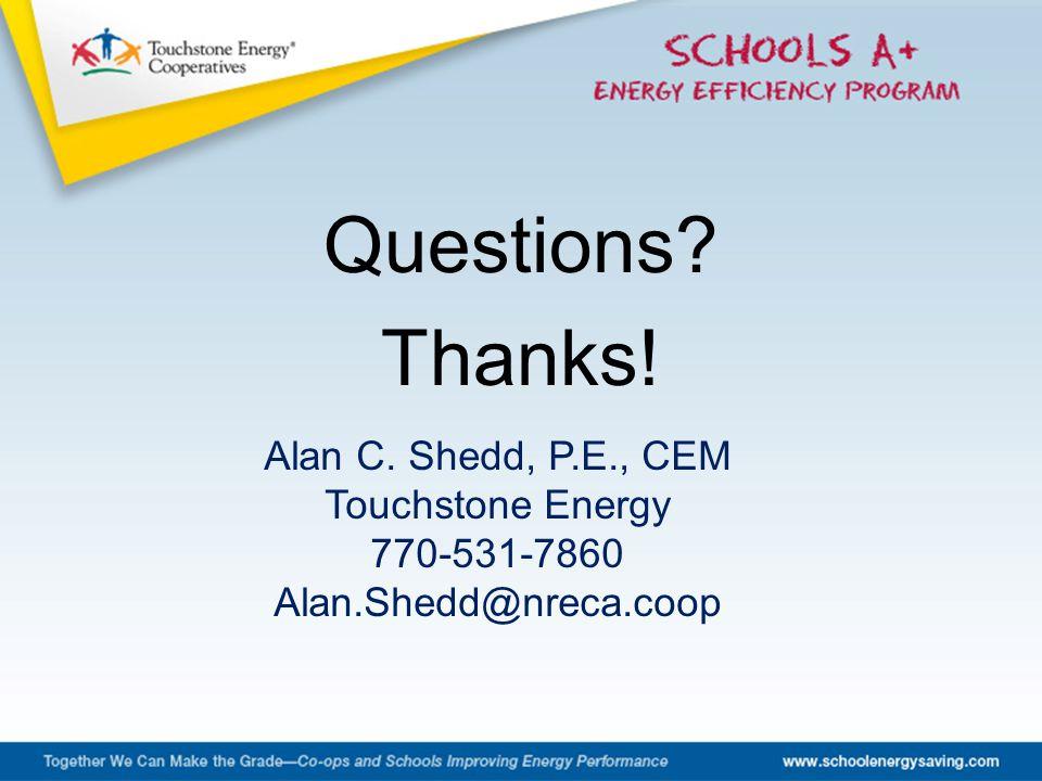 Questions Thanks! Alan C. Shedd, P.E., CEM Touchstone Energy 770-531-7860 Alan.Shedd@nreca.coop