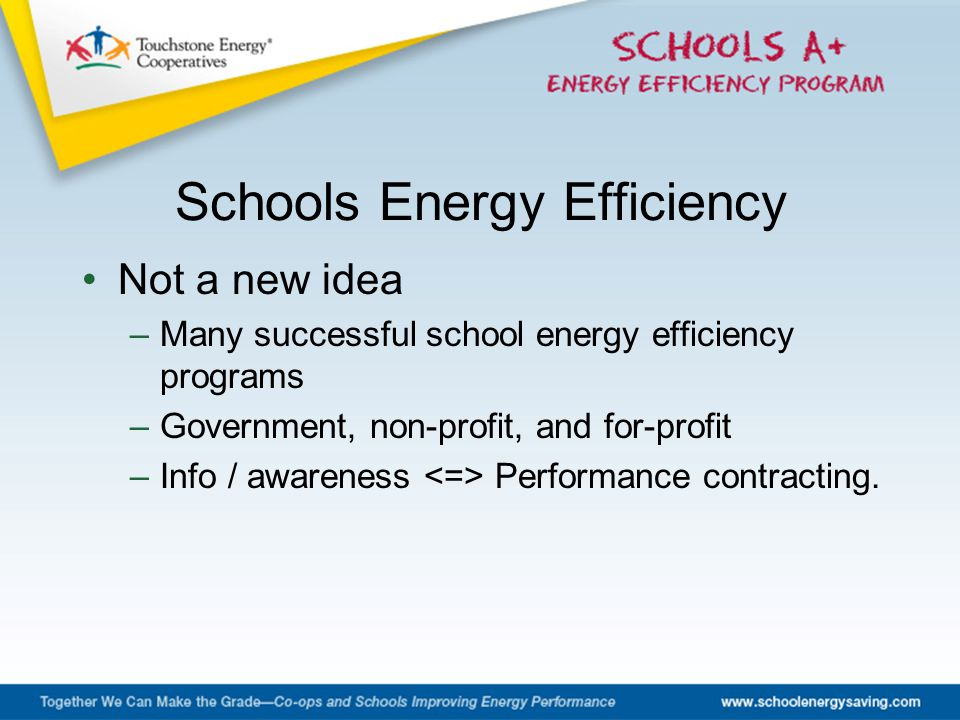 Not a new idea –Many successful school energy efficiency programs –Government, non-profit, and for-profit –Info / awareness Performance contracting.