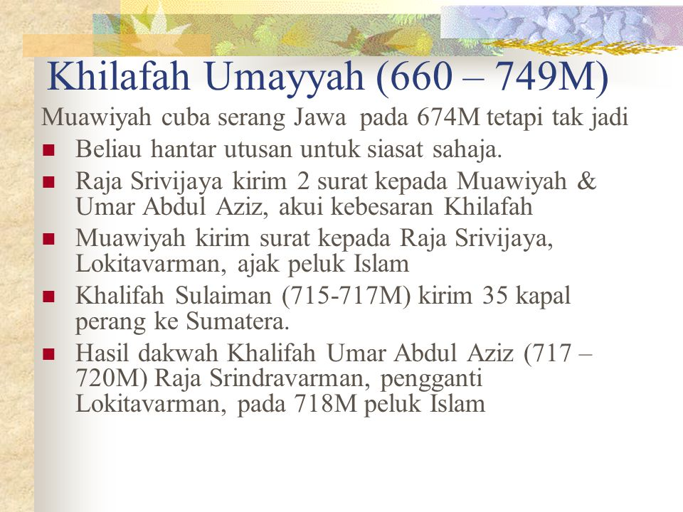 Khilafah Umayyah (660 – 749M) Muawiyah cuba serang Jawa pada 674M tetapi tak jadi Beliau hantar utusan untuk siasat sahaja. Raja Srivijaya kirim 2 sur