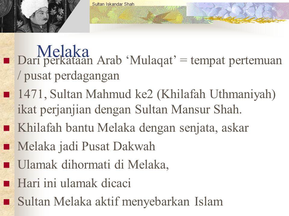 Melaka Dari perkataan Arab 'Mulaqat' = tempat pertemuan / pusat perdagangan 1471, Sultan Mahmud ke2 (Khilafah Uthmaniyah) ikat perjanjian dengan Sulta