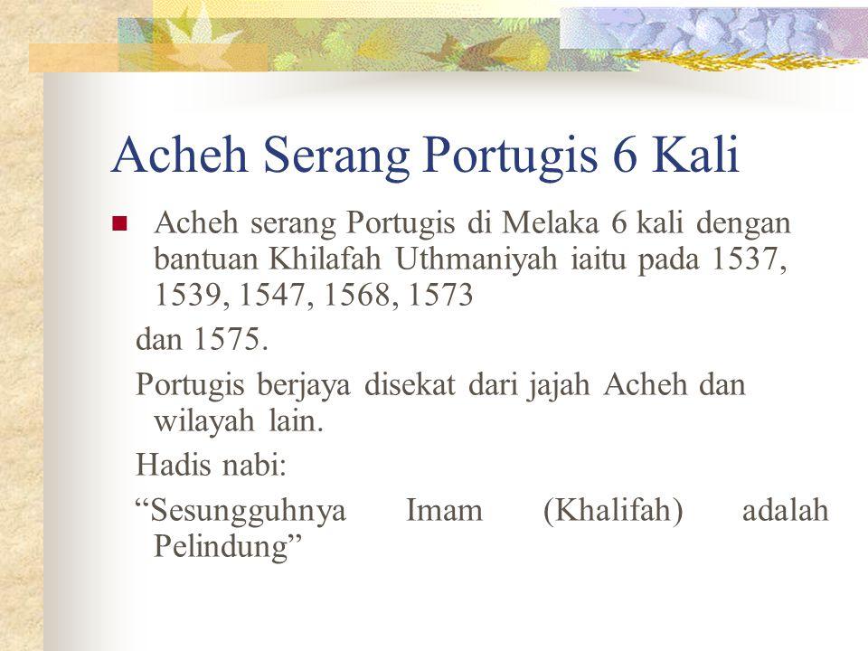 Acheh Serang Portugis 6 Kali Acheh serang Portugis di Melaka 6 kali dengan bantuan Khilafah Uthmaniyah iaitu pada 1537, 1539, 1547, 1568, 1573 dan 157