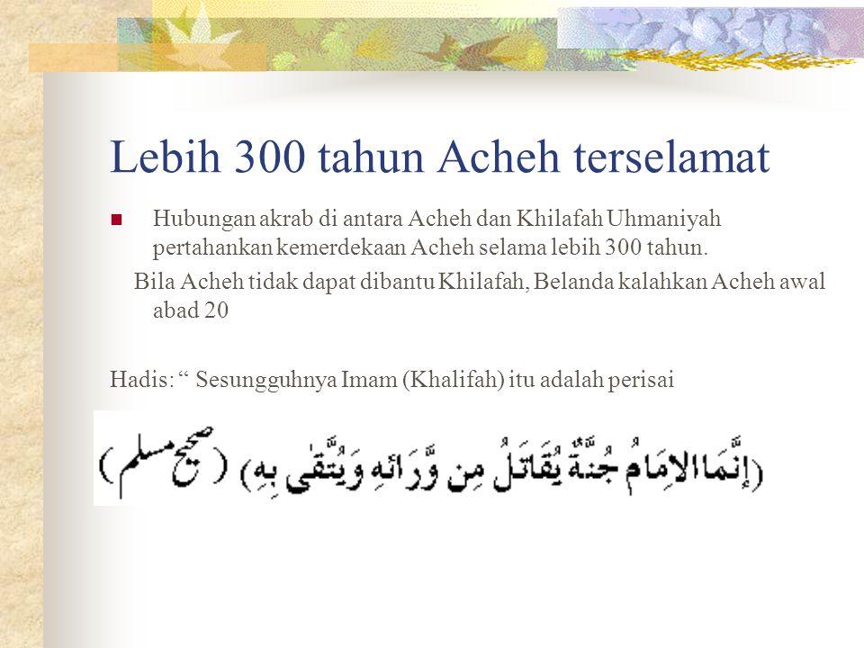 Lebih 300 tahun Acheh terselamat Hubungan akrab di antara Acheh dan Khilafah Uhmaniyah pertahankan kemerdekaan Acheh selama lebih 300 tahun. Bila Ache