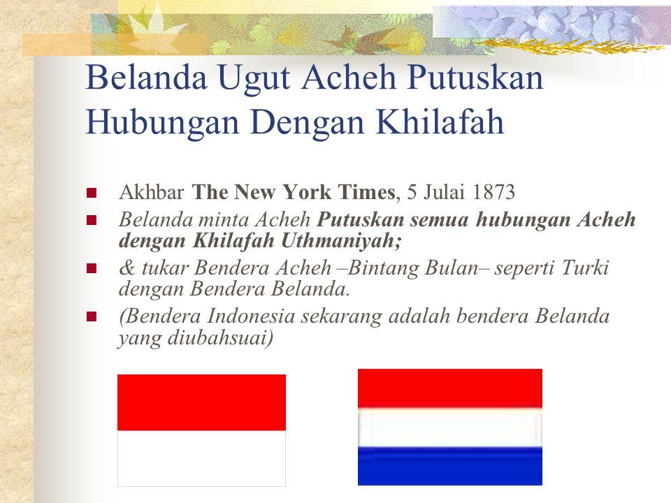 Belanda Ugut Acheh Putuskan Hubungan Dengan Khilafah Akhbar The New York Times, 5 Julai 1873 Belanda minta Acheh Putuskan semua hubungan Acheh dengan