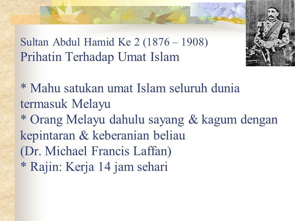 Sultan Abdul Hamid Ke 2 (1876 – 1908) Prihatin Terhadap Umat Islam * Mahu satukan umat Islam seluruh dunia termasuk Melayu * Orang Melayu dahulu sayan