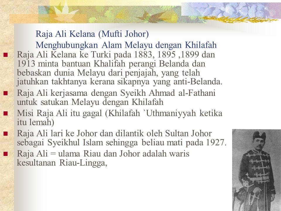 Raja Ali Kelana (Mufti Johor) Menghubungkan Alam Melayu dengan Khilafah Raja Ali Kelana ke Turki pada 1883, 1895,1899 dan 1913 minta bantuan Khalifah