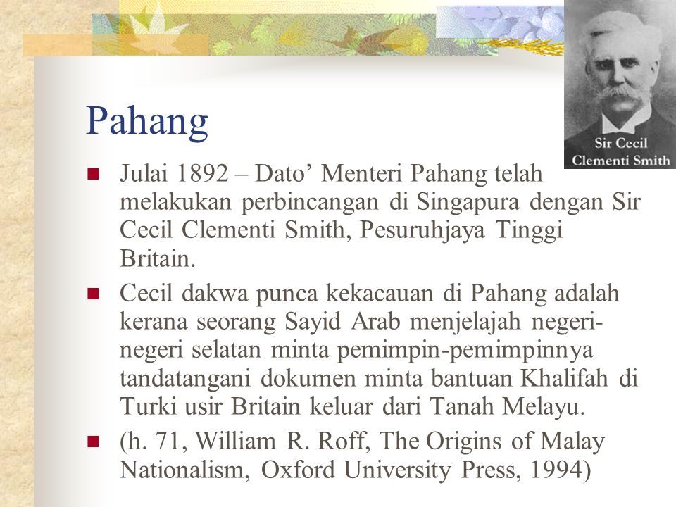 Pahang Julai 1892 – Dato' Menteri Pahang telah melakukan perbincangan di Singapura dengan Sir Cecil Clementi Smith, Pesuruhjaya Tinggi Britain. Cecil