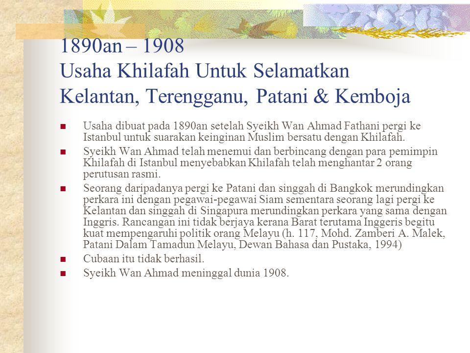 1890an – 1908 Usaha Khilafah Untuk Selamatkan Kelantan, Terengganu, Patani & Kemboja Usaha dibuat pada 1890an setelah Syeikh Wan Ahmad Fathani pergi k