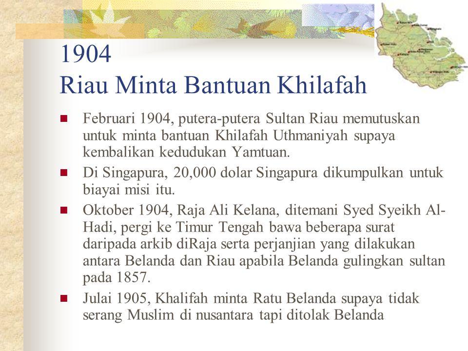1904 Riau Minta Bantuan Khilafah Februari 1904, putera-putera Sultan Riau memutuskan untuk minta bantuan Khilafah Uthmaniyah supaya kembalikan keduduk