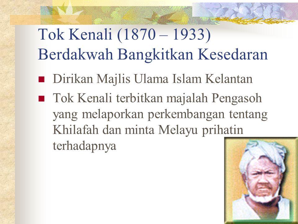 Tok Kenali (1870 – 1933) Berdakwah Bangkitkan Kesedaran Dirikan Majlis Ulama Islam Kelantan Tok Kenali terbitkan majalah Pengasoh yang melaporkan perk